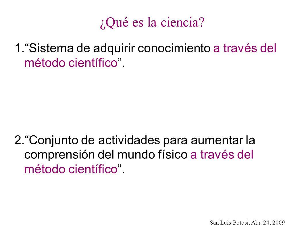 San Luis Potosí, Abr. 24, 2009 ¿Qué es la ciencia? 1.Sistema de adquirir conocimiento a través del método científico. 2.Conjunto de actividades para a