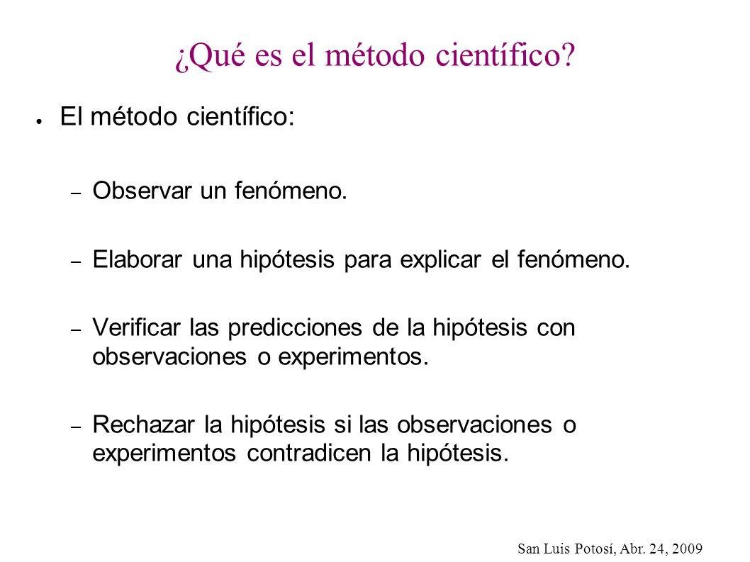 San Luis Potosí, Abr. 24, 2009 ¿Qué es el método científico? El método científico: – Observar un fenómeno. – Elaborar una hipótesis para explicar el f