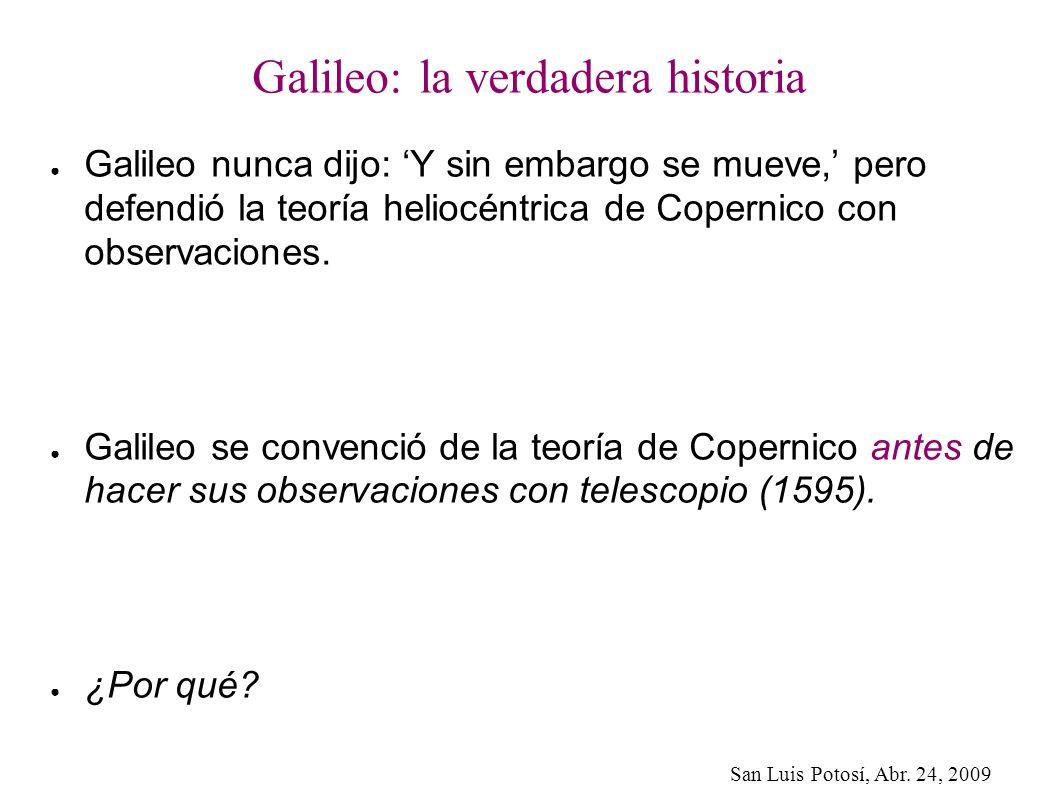 San Luis Potosí, Abr. 24, 2009 Galileo: la verdadera historia Galileo nunca dijo: Y sin embargo se mueve, pero defendió la teoría heliocéntrica de Cop