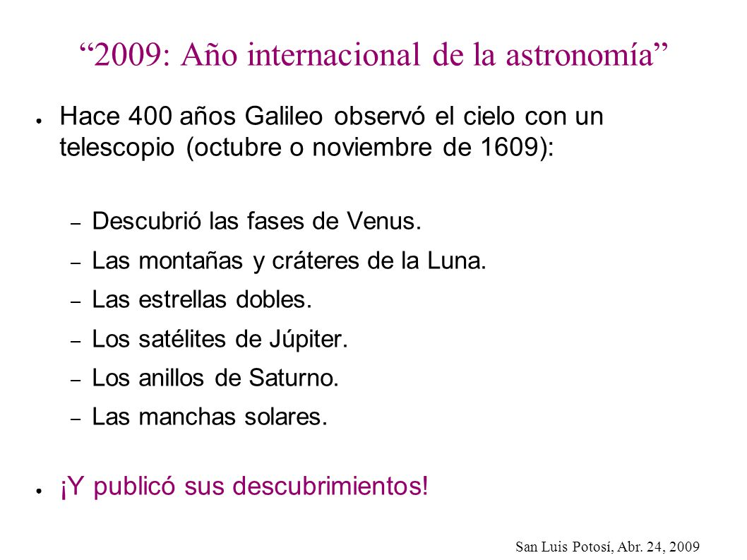 San Luis Potosí, Abr. 24, 2009 2009: Año internacional de la astronomía Hace 400 años Galileo observó el cielo con un telescopio (octubre o noviembre