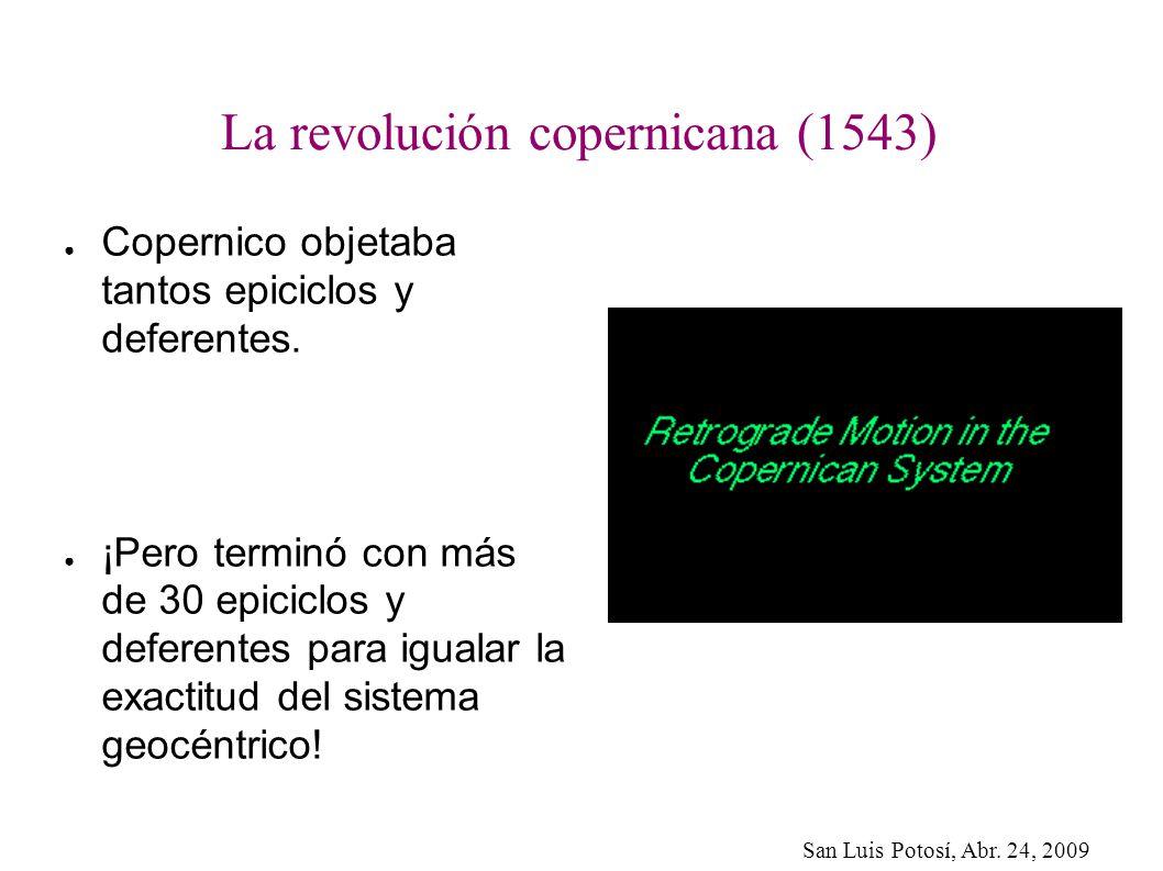 San Luis Potosí, Abr. 24, 2009 La revolución copernicana (1543) Copernico objetaba tantos epiciclos y deferentes. ¡Pero terminó con más de 30 epiciclo