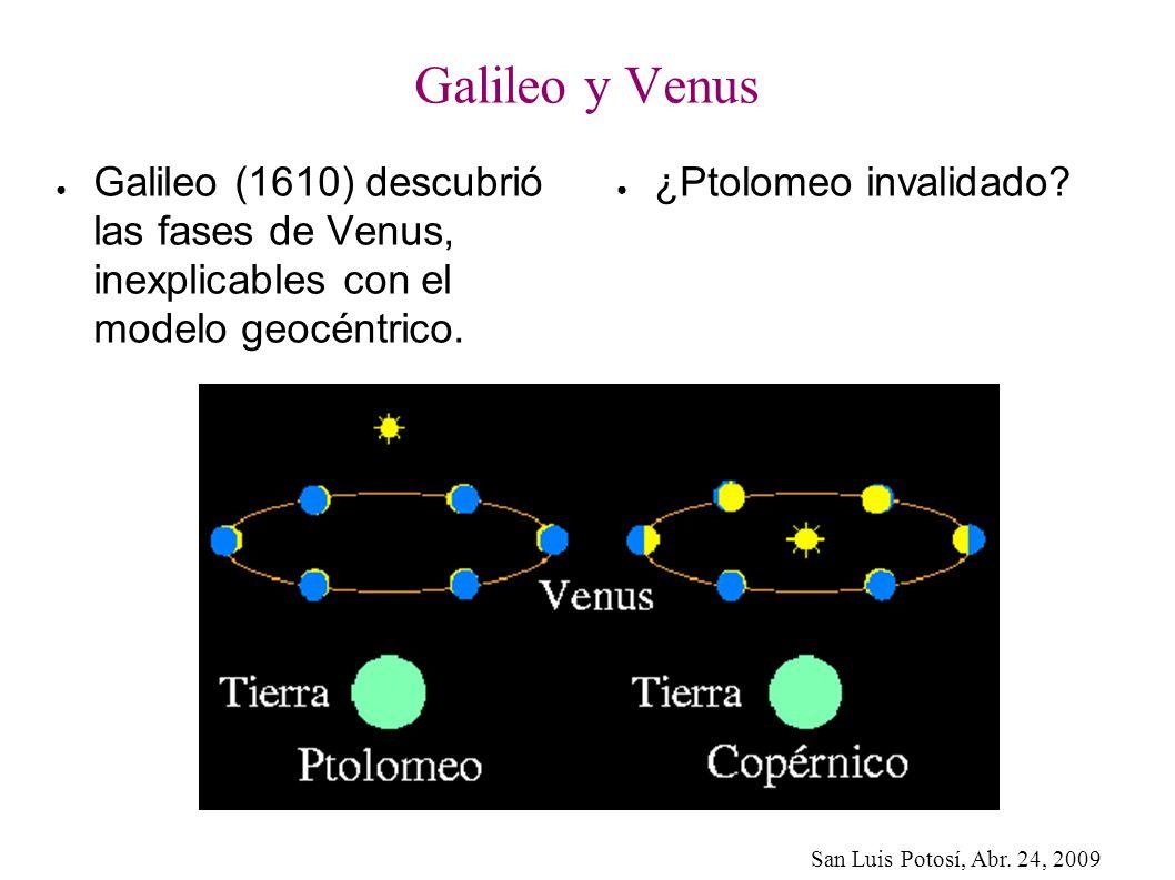 San Luis Potosí, Abr. 24, 2009 Galileo y Venus Galileo (1610) descubrió las fases de Venus, inexplicables con el modelo geocéntrico. ¿Ptolomeo invalid