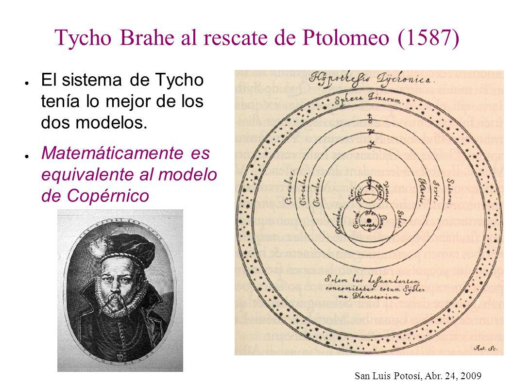 San Luis Potosí, Abr. 24, 2009 Tycho Brahe al rescate de Ptolomeo (1587) El sistema de Tycho tenía lo mejor de los dos modelos. Matemáticamente es equ