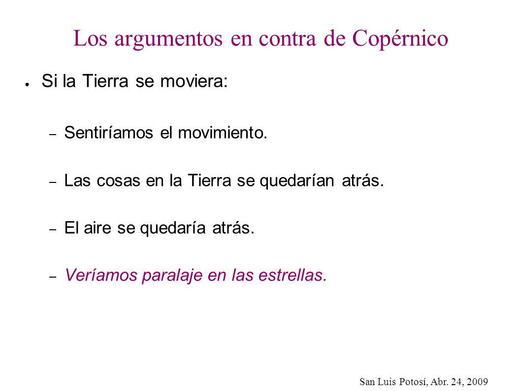 San Luis Potosí, Abr. 24, 2009 Los argumentos en contra de Copérnico Si la Tierra se moviera: – Sentiríamos el movimiento. – Las cosas en la Tierra se