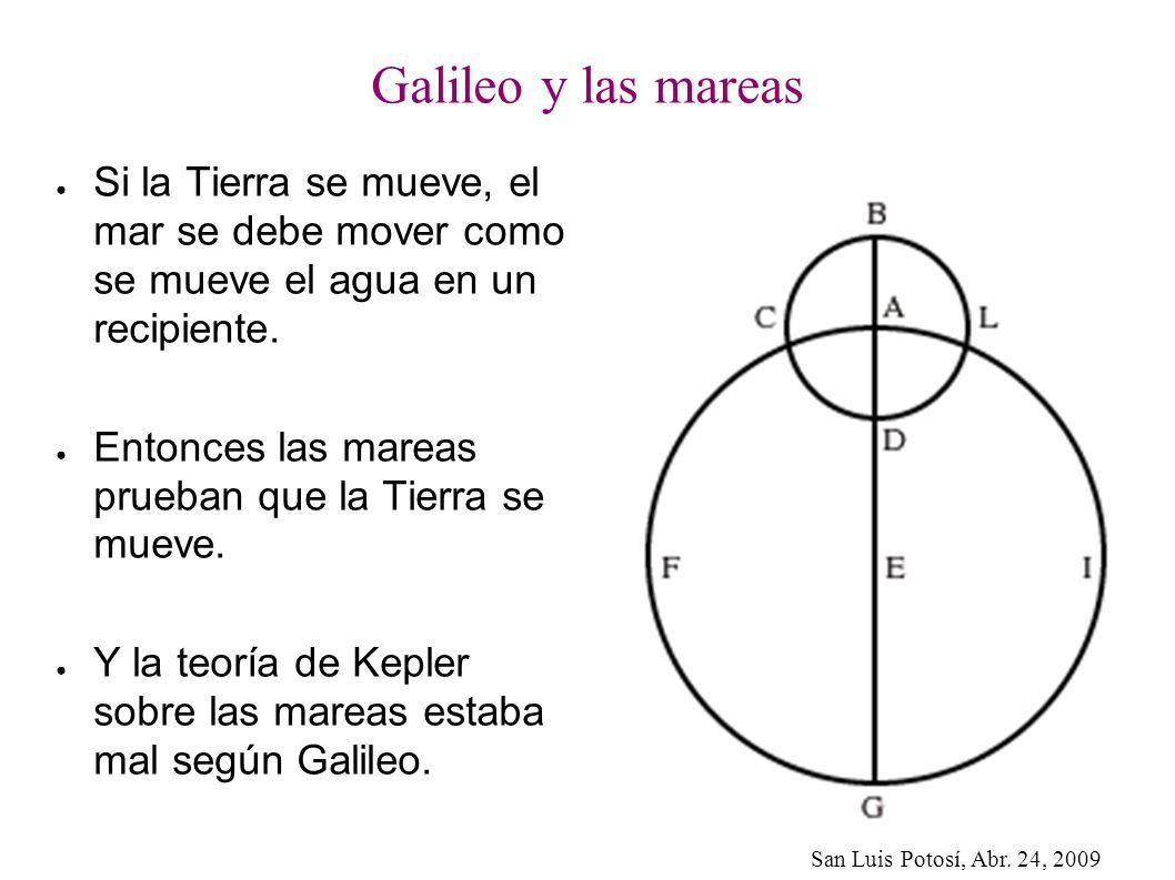 San Luis Potosí, Abr. 24, 2009 Galileo y las mareas Si la Tierra se mueve, el mar se debe mover como se mueve el agua en un recipiente. Entonces las m