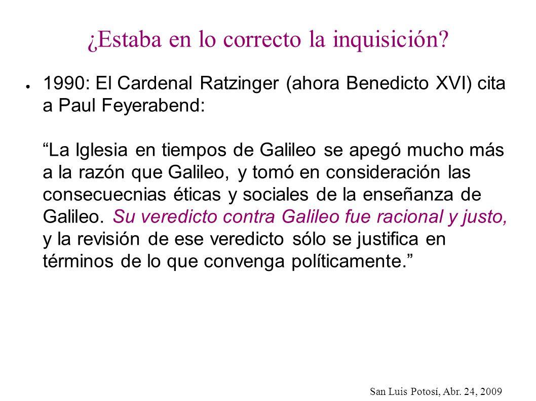 San Luis Potosí, Abr. 24, 2009 ¿Estaba en lo correcto la inquisición? 1990: El Cardenal Ratzinger (ahora Benedicto XVI) cita a Paul Feyerabend: La Igl
