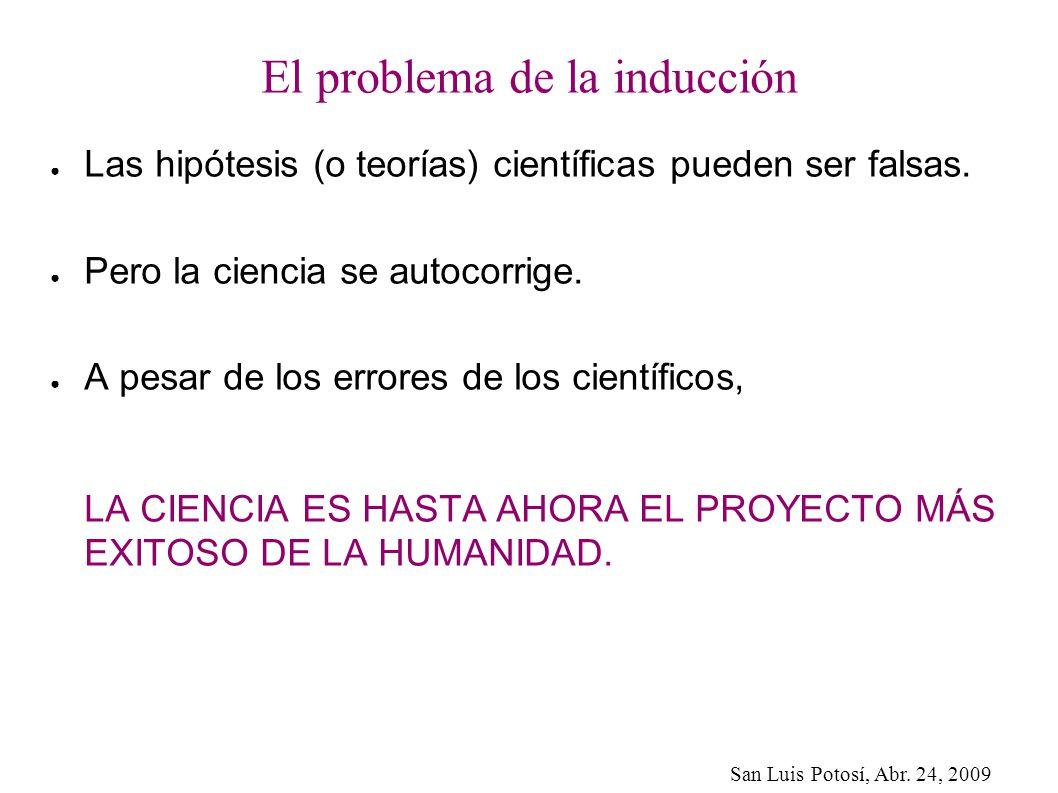 San Luis Potosí, Abr. 24, 2009 El problema de la inducción Las hipótesis (o teorías) científicas pueden ser falsas. Pero la ciencia se autocorrige. A