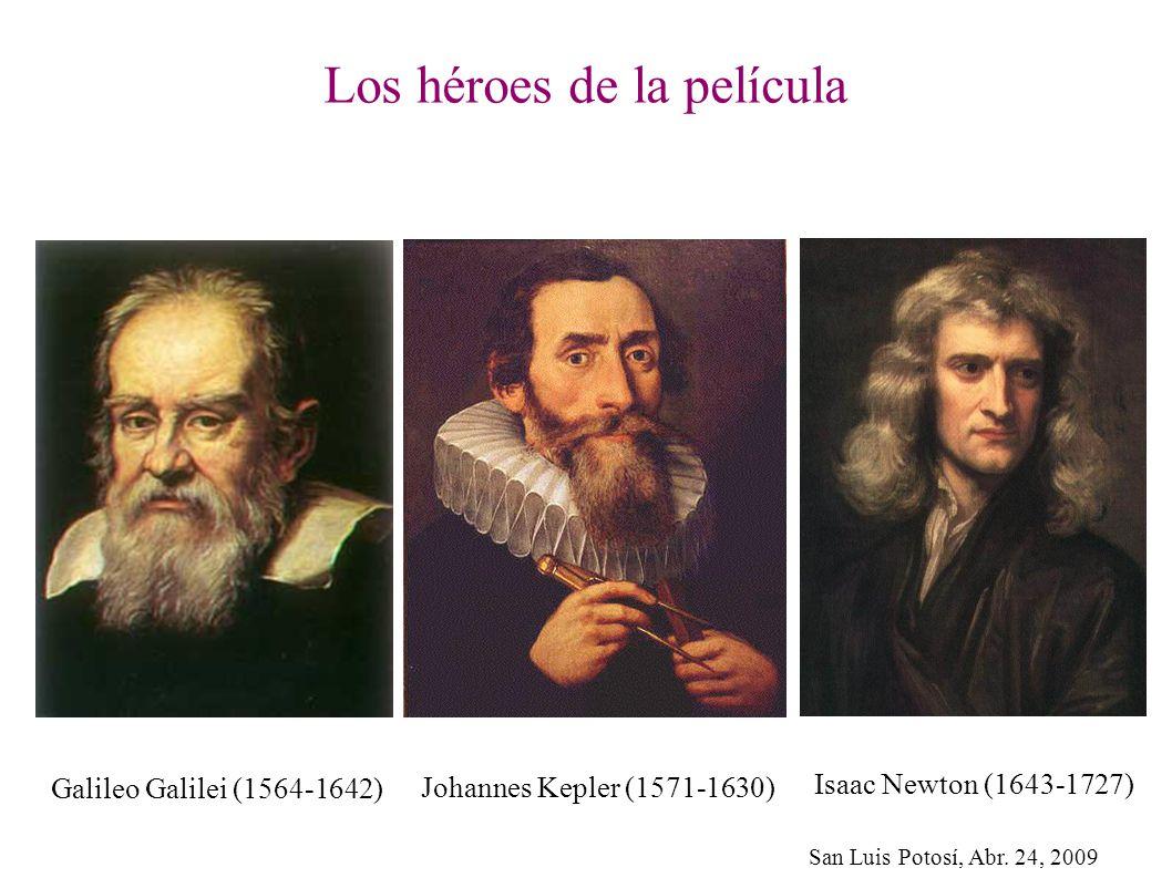 San Luis Potosí, Abr. 24, 2009 Los héroes de la película Isaac Newton (1643-1727) Johannes Kepler (1571-1630) Galileo Galilei (1564-1642)
