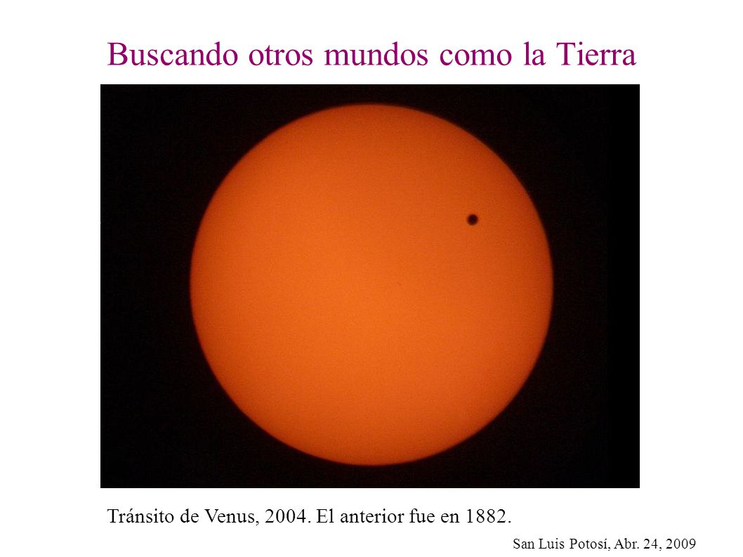 San Luis Potosí, Abr. 24, 2009 Buscando otros mundos como la Tierra Tránsito de Venus, 2004. El anterior fue en 1882.