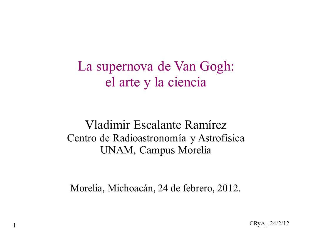 CRyA, 24/2/12 1 La supernova de Van Gogh: el arte y la ciencia Vladimir Escalante Ramírez Centro de Radioastronomía y Astrofísica UNAM, Campus Morelia Morelia, Michoacán, 24 de febrero, 2012.