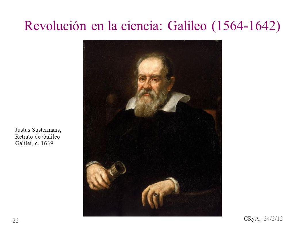 CRyA, 24/2/12 22 Revolución en la ciencia: Galileo (1564-1642) Justus Sustermans, Retrato de Galileo Galilei, c.