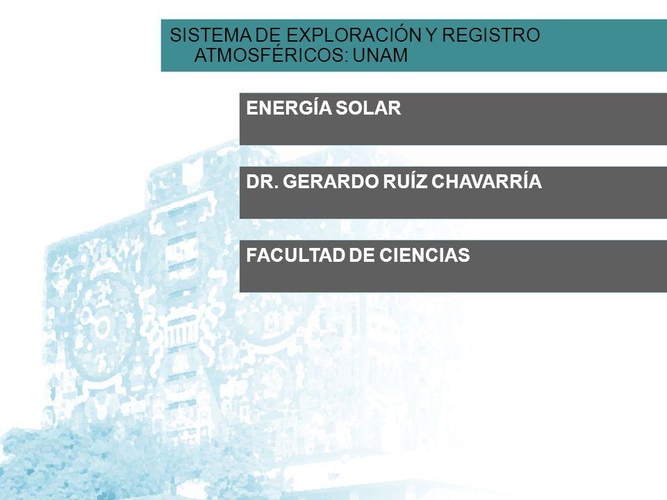 ENERGÍA SOLAR DR. GERARDO RUÍZ CHAVARRÍA SISTEMA DE EXPLORACIÓN Y REGISTRO ATMOSFÉRICOS: UNAM FACULTAD DE CIENCIAS