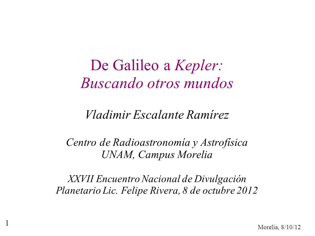 Morelia, 8/10/12 1 De Galileo a Kepler: Buscando otros mundos Vladimir Escalante Ramírez Centro de Radioastronomía y Astrofísica UNAM, Campus Morelia