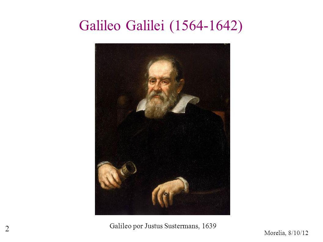 Morelia, 8/10/12 2 Galileo Galilei (1564-1642) Galileo por Justus Sustermans, 1639