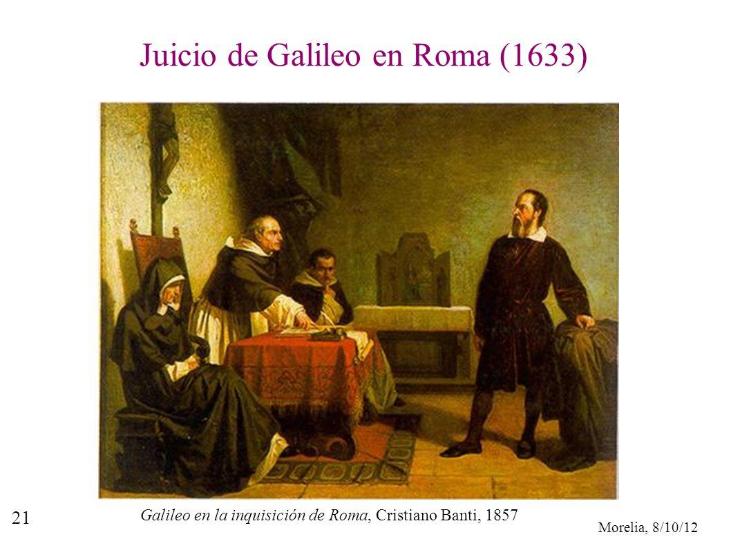 Morelia, 8/10/12 21 Juicio de Galileo en Roma (1633) Galileo en la inquisición de Roma, Cristiano Banti, 1857