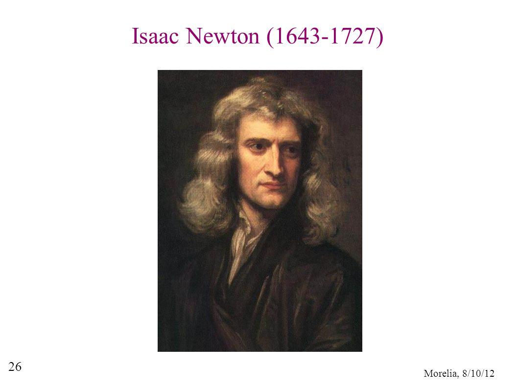 Morelia, 8/10/12 26 Isaac Newton (1643-1727)
