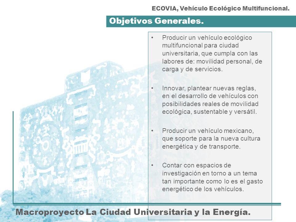 Objetivos Generales. Macroproyecto La Ciudad Universitaria y la Energía. Producir un vehículo ecológico multifuncional para ciudad universitaria, que
