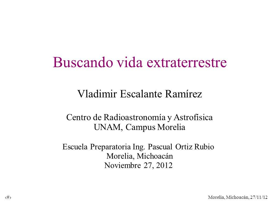 Morelia, Michoacán, 27/11/12 1 Buscando vida extraterrestre Vladimir Escalante Ramírez Centro de Radioastronomía y Astrofísica UNAM, Campus Morelia Es