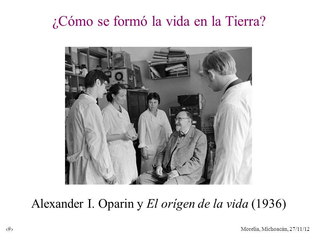 Morelia, Michoacán, 27/11/12 28 ¿Cómo se formó la vida en la Tierra? Alexander I. Oparin y El orígen de la vida (1936)