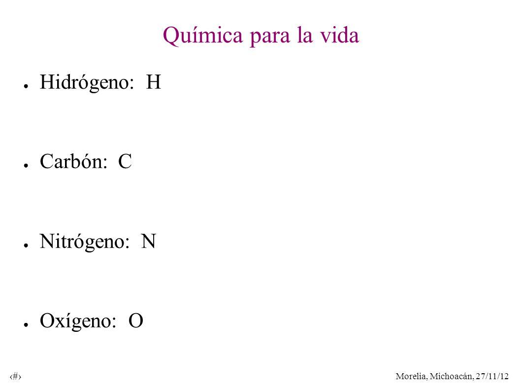 Morelia, Michoacán, 27/11/12 30 Química para la vida Hidrógeno: H Carbón: C Nitrógeno: N Oxígeno: O