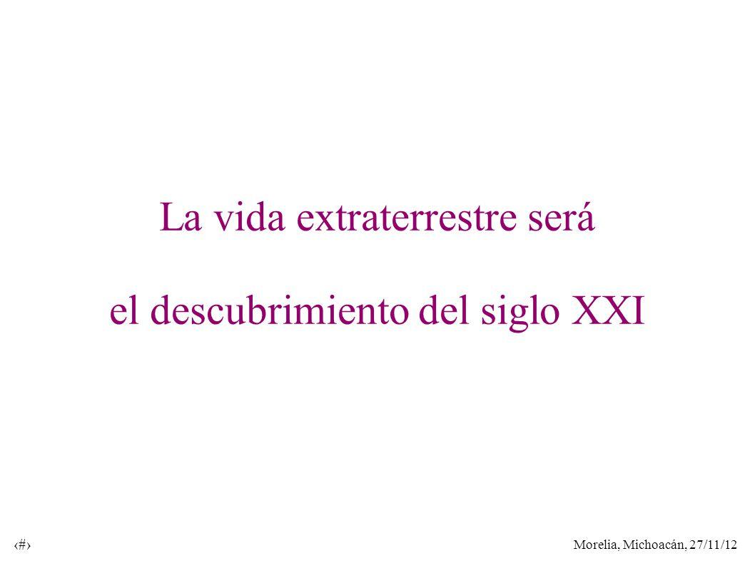 Morelia, Michoacán, 27/11/12 41 La vida extraterrestre será el descubrimiento del siglo XXI