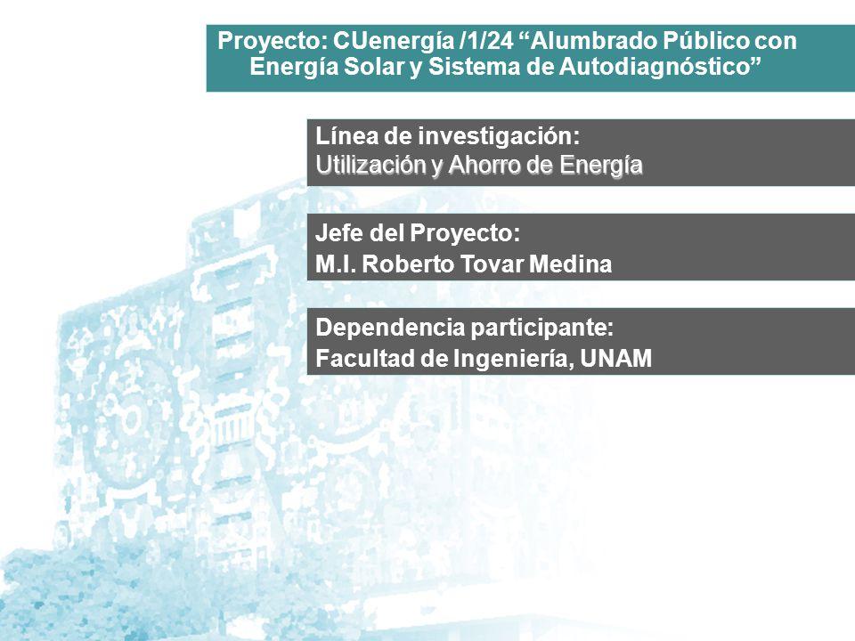 Línea de investigación: Utilización y Ahorro de Energía Jefe del Proyecto: M.I. Roberto Tovar Medina Proyecto: CUenergía /1/24 Alumbrado Público con E