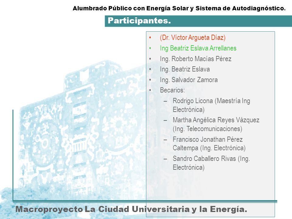 Participantes. Macroproyecto La Ciudad Universitaria y la Energía. (Dr. Víctor Argueta Díaz) Ing Beatriz Eslava Arrellanes Ing. Roberto Macías Pérez I
