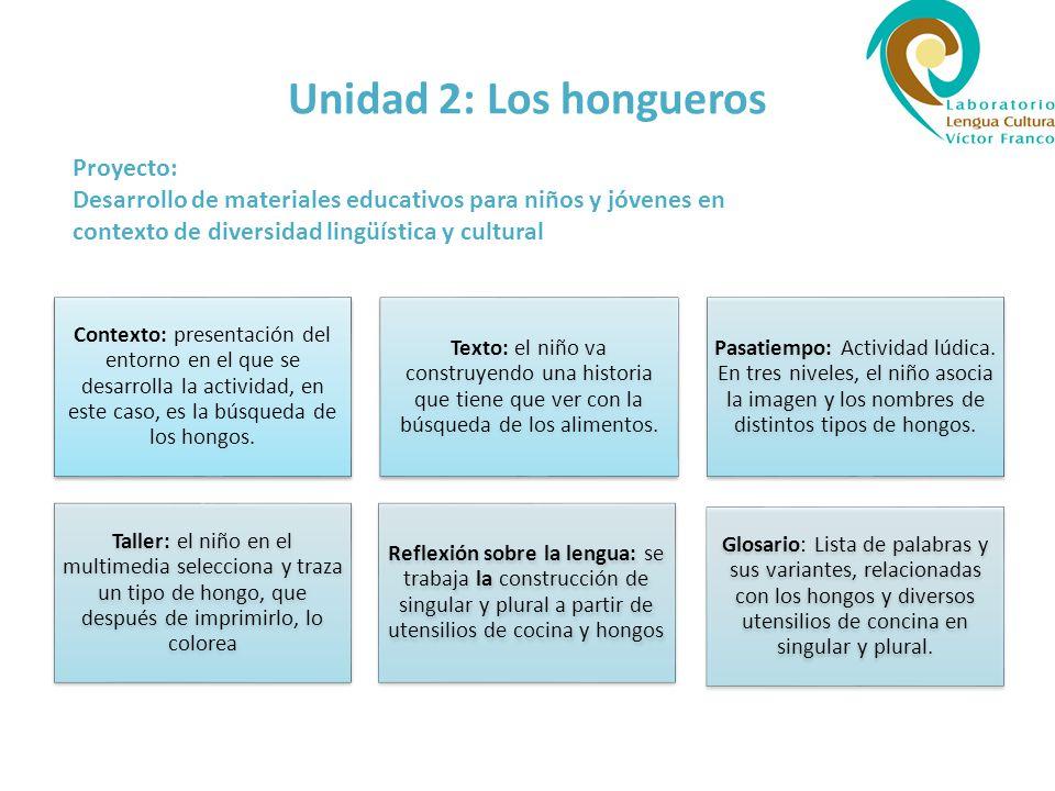 Unidad 2: Los hongueros Proyecto: Desarrollo de materiales educativos para niños y jóvenes en contexto de diversidad lingüística y cultural Contexto: