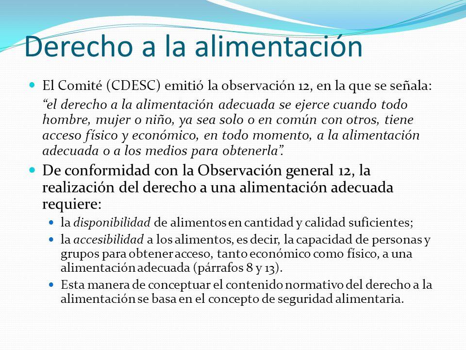 Derecho a la alimentación El Comité (CDESC) emitió la observación 12, en la que se señala: el derecho a la alimentación adecuada se ejerce cuando tod