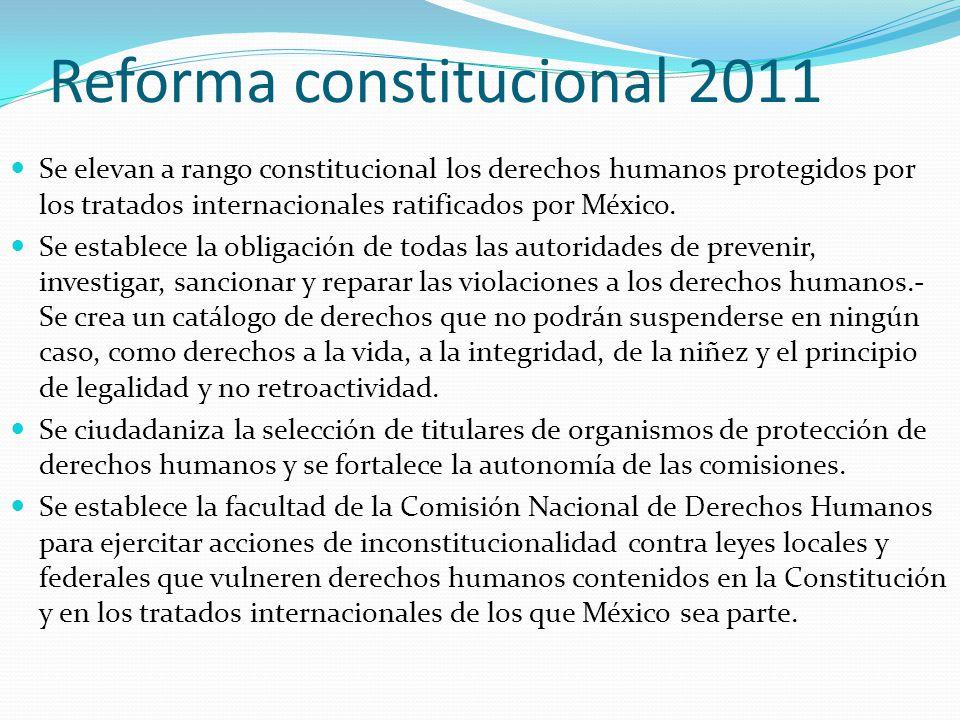 Reforma constitucional 2011 Se elevan a rango constitucional los derechos humanos protegidos por los tratados internacionales ratificados por México.