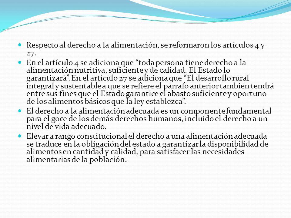 Respecto al derecho a la alimentación, se reformaron los artículos 4 y 27. En el artículo 4 se adiciona que toda persona tiene derecho a la alimentaci