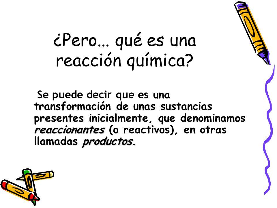 ¿Pero...qué es una reacción química. reaccionantes productos.