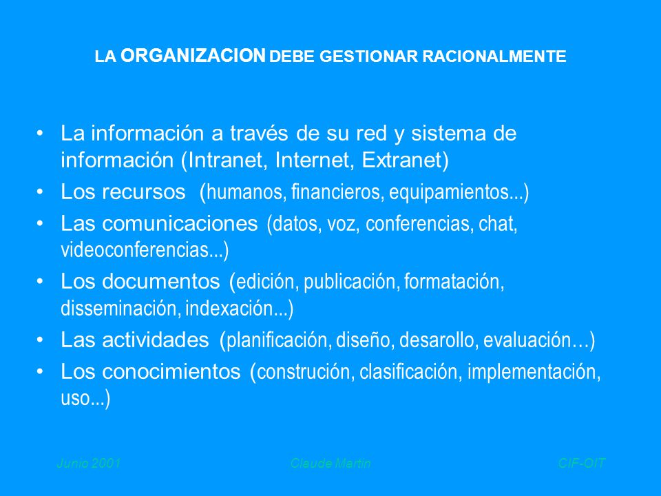 CIF-OITJunio 2001Claude Martin LA ORGANIZACION DEBE GESTIONAR RACIONALMENTE La información a través de su red y sistema de información (Intranet, Internet, Extranet) Los recursos ( humanos, financieros, equipamientos...) Las comunicaciones (datos, voz, conferencias, chat, videoconferencias...) Los documentos ( edición, publicación, formatación, disseminación, indexación...) Las actividades ( planificación, diseño, desarollo, evaluación…) Los conocimientos ( construción, clasificación, implementación, uso...)