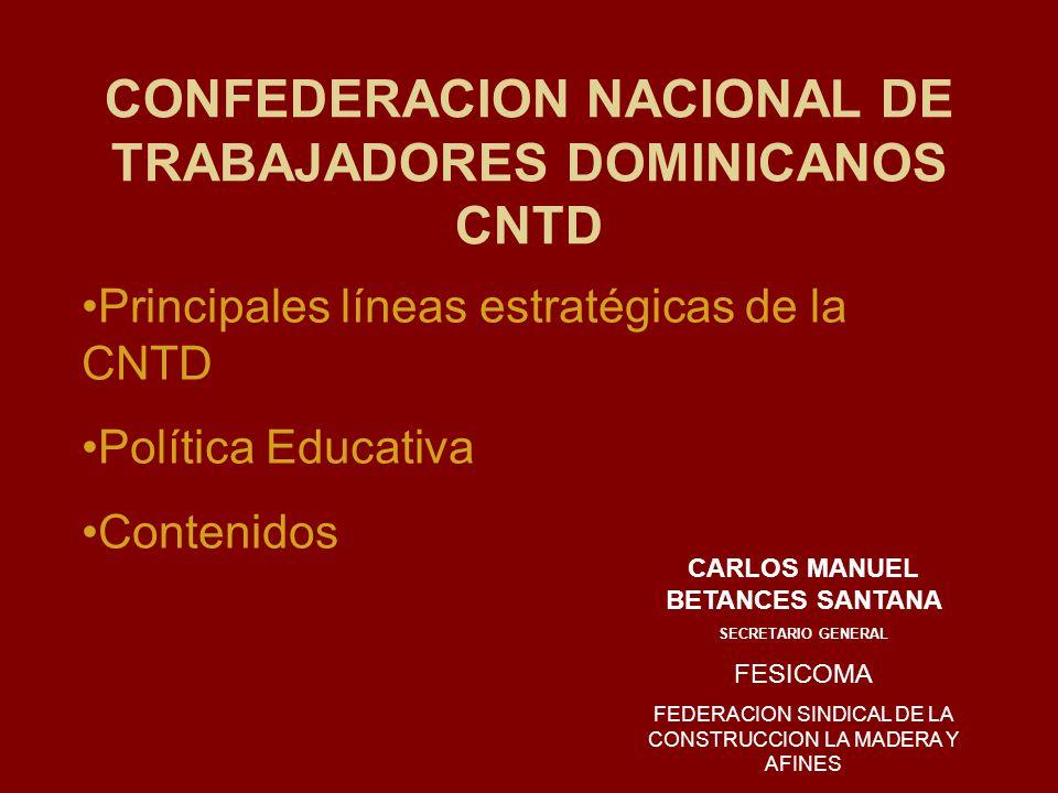 CONFEDERACION NACIONAL DE TRABAJADORES DOMINICANOS CNTD Principales líneas estratégicas de la CNTD Política Educativa Contenidos CARLOS MANUEL BETANCES SANTANA SECRETARIO GENERAL FESICOMA FEDERACION SINDICAL DE LA CONSTRUCCION LA MADERA Y AFINES