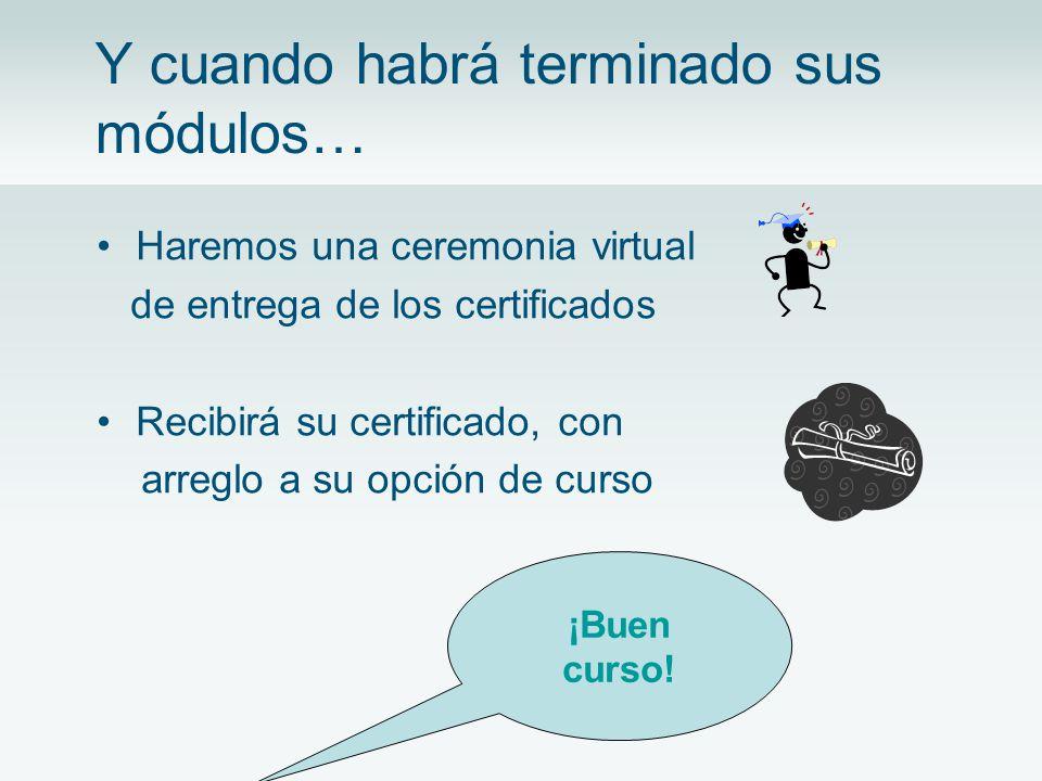 Y cuando habrá terminado sus módulos… Haremos una ceremonia virtual de entrega de los certificados Recibirá su certificado, con arreglo a su opción de curso ¡Buen curso!