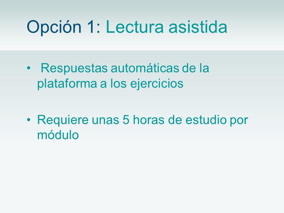 Opción 1: Lectura asistida Respuestas automáticas de la plataforma a los ejercicios Requiere unas 5 horas de estudio por módulo