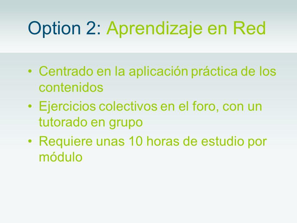 Option 2: Aprendizaje en Red Centrado en la aplicación práctica de los contenidos Ejercicios colectivos en el foro, con un tutorado en grupo Requiere unas 10 horas de estudio por módulo
