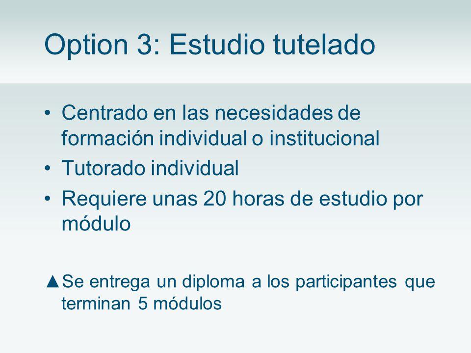 Option 3: Estudio tutelado Centrado en las necesidades de formación individual o institucional Tutorado individual Requiere unas 20 horas de estudio por módulo Se entrega un diploma a los participantes que terminan 5 módulos