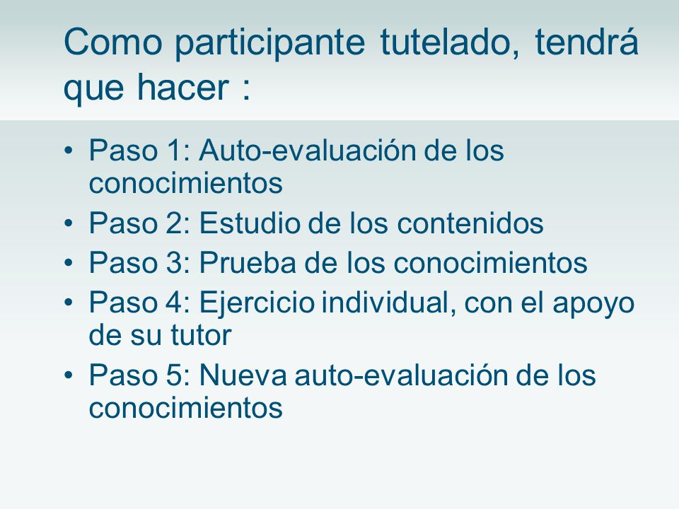 Como participante tutelado, tendrá que hacer : Paso 1: Auto-evaluación de los conocimientos Paso 2: Estudio de los contenidos Paso 3: Prueba de los conocimientos Paso 4: Ejercicio individual, con el apoyo de su tutor Paso 5: Nueva auto-evaluación de los conocimientos