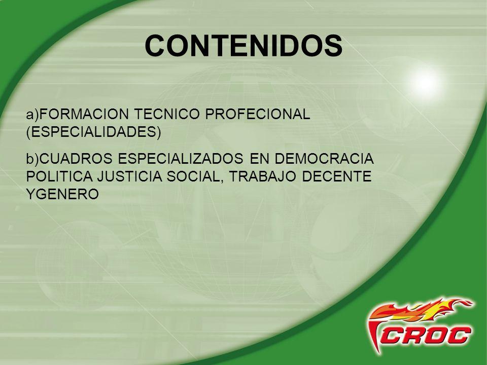 CONTENIDOS a)FORMACION TECNICO PROFECIONAL (ESPECIALIDADES) b)CUADROS ESPECIALIZADOS EN DEMOCRACIA POLITICA JUSTICIA SOCIAL, TRABAJO DECENTE YGENERO
