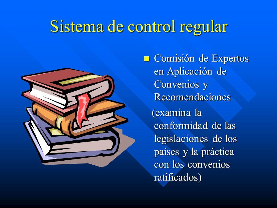 Sistema de control regular Comisión de Expertos en Aplicación de Convenios y Recomendaciones (examina la conformidad de las legislaciones de los países y la práctica con los convenios ratificados)