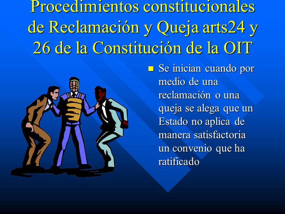 Procedimientos constitucionales de Reclamación y Queja arts24 y 26 de la Constitución de la OIT Se inician cuando por medio de una reclamación o una queja se alega que un Estado no aplica de manera satisfactoria un convenio que ha ratificado