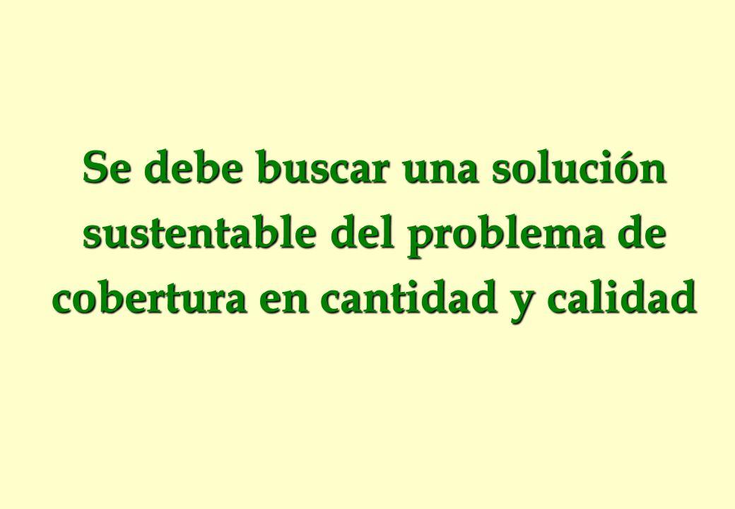 Se debe buscar una solución sustentable del problema de cobertura en cantidad y calidad