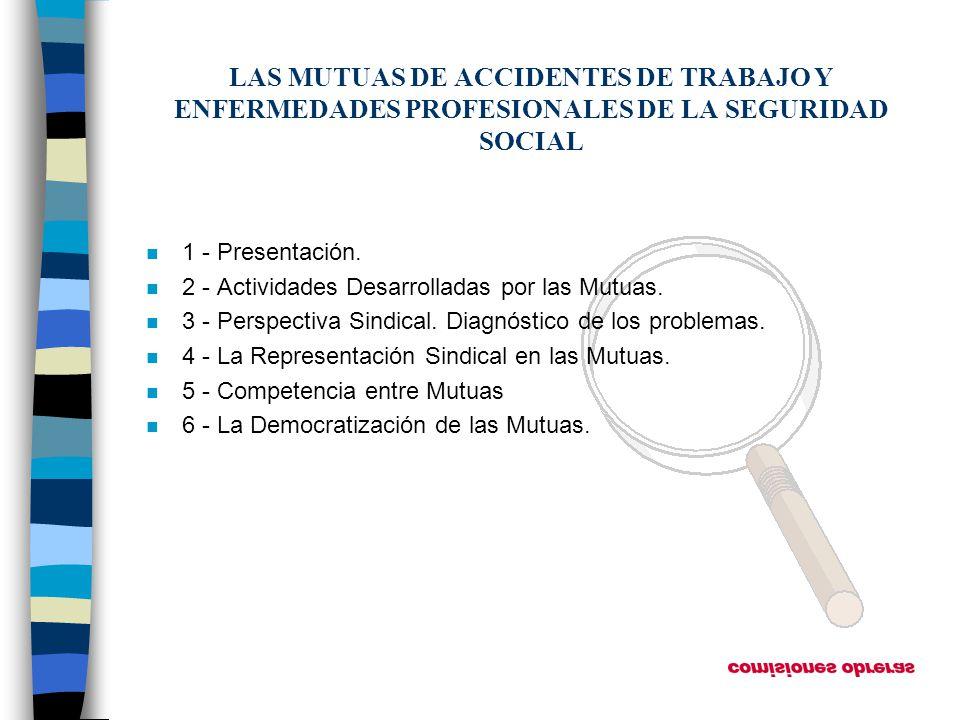 LAS MUTUAS DE ACCIDENTES DE TRABAJO Y ENFERMEDADES PROFESIONALES DE LA SEGURIDAD SOCIAL n 1 - Presentación. n 2 - Actividades Desarrolladas por las Mu