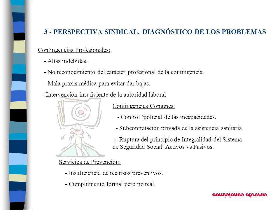 3 - PERSPECTIVA SINDICAL. DIAGNÓSTICO DE LOS PROBLEMAS Contingencias Profesionales: - Altas indebidas. - No reconocimiento del carácter profesional de