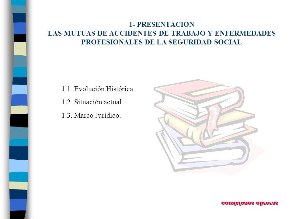 1- PRESENTACIÓN LAS MUTUAS DE ACCIDENTES DE TRABAJO Y ENFERMEDADES PROFESIONALES DE LA SEGURIDAD SOCIAL 1.1. Evolución Histórica. 1.2. Situación actua