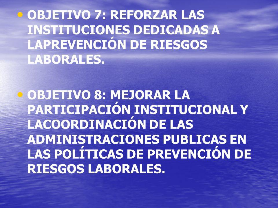 OBJETIVO 7: REFORZAR LAS INSTITUCIONES DEDICADAS A LAPREVENCIÓN DE RIESGOS LABORALES.