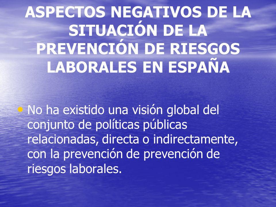 ASPECTOS NEGATIVOS DE LA SITUACIÓN DE LA PREVENCIÓN DE RIESGOS LABORALES EN ESPAÑA No ha existido una visión global del conjunto de políticas públicas relacionadas, directa o indirectamente, con la prevención de prevención de riesgos laborales.