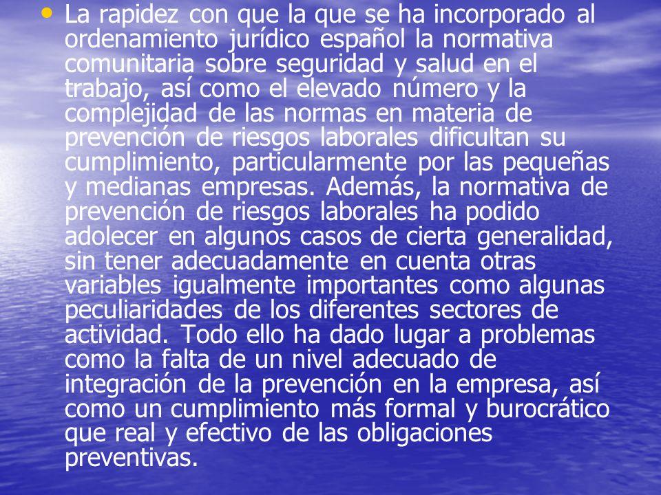 La rapidez con que la que se ha incorporado al ordenamiento jurídico español la normativa comunitaria sobre seguridad y salud en el trabajo, así como el elevado número y la complejidad de las normas en materia de prevención de riesgos laborales dificultan su cumplimiento, particularmente por las pequeñas y medianas empresas.