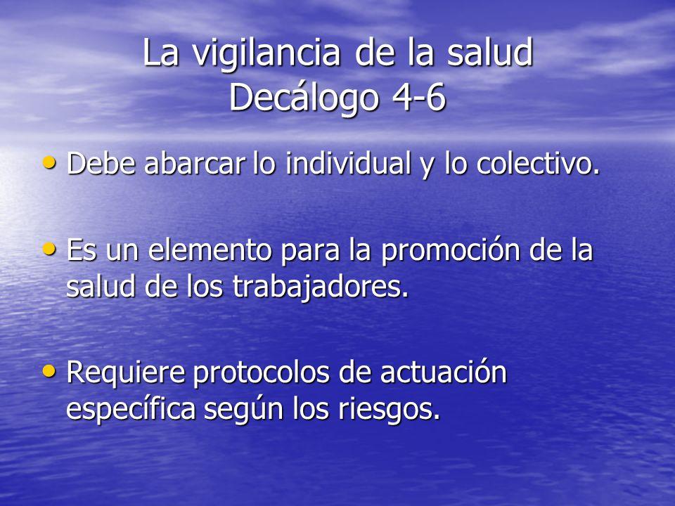 La vigilancia de la salud Decálogo 4-6 Debe abarcar lo individual y lo colectivo. Debe abarcar lo individual y lo colectivo. Es un elemento para la pr